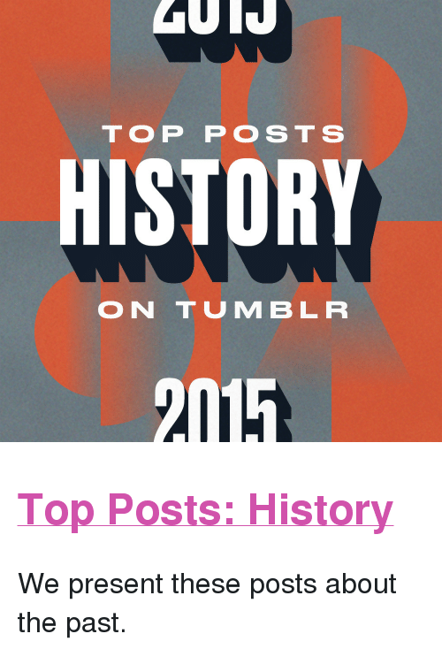 """Tumblr, History, and Http: TOP POSTS  HISTORY  ON TUMBLR  2015 <h2><a href=""""http://yearinreview.tumblr.com/tagged/history"""">Top Posts: History</a></h2><p>We present these posts about the past.</p>"""
