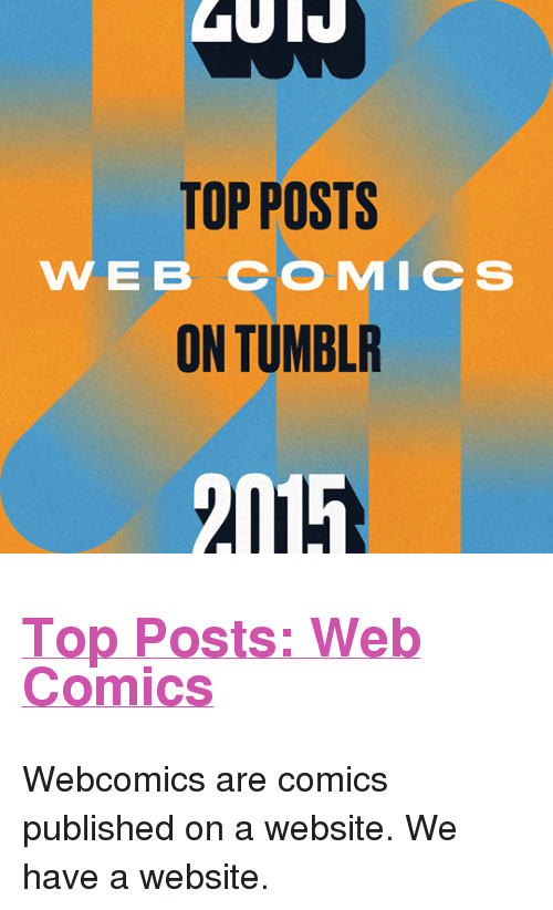 """Web Comics: TOP POSTS  WEB COMIC S  ON TUMBLR  2015 <h2><a href=""""http://yearinreview.tumblr.com/tagged/webcomics"""">Top Posts: Web Comics</a></h2><p>Webcomics are comics published on a website. We have a website.<br/></p>"""