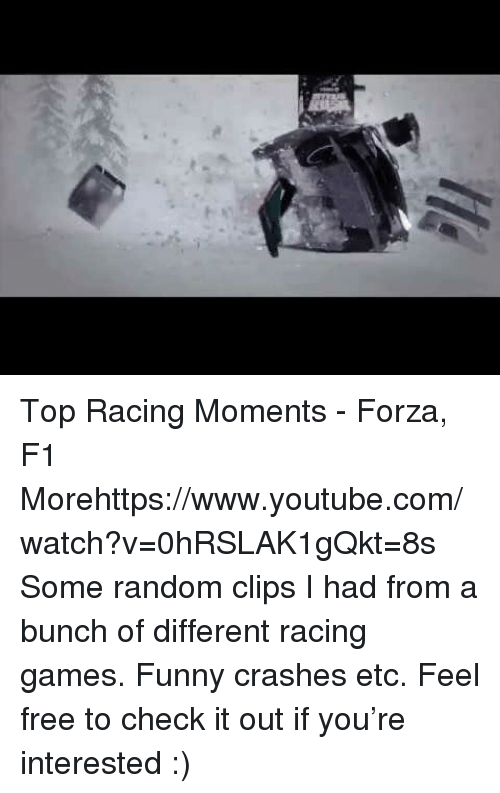Funny, Target, and youtube.com: Top Racing Moments - Forza, F1  Morehttps://www.youtube.com/watch?v=0hRSLAK1gQkt=8s  Some random clips I had from a bunch of different racing games. Funny crashes etc. Feel free to check it out if you're interested :)