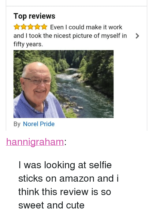 "Selfie Sticks: Top reviews  AAuEven I could make it work  and I took the nicest picture of myself in >  fifty years.  By Norel Pride <p><a class=""tumblr_blog"" href=""http://hannigraham.tumblr.com/post/151962355208"">hannigraham</a>:</p> <blockquote> <p>I was looking at selfie sticks on amazon and i think this review is so sweet and cute</p> </blockquote>"