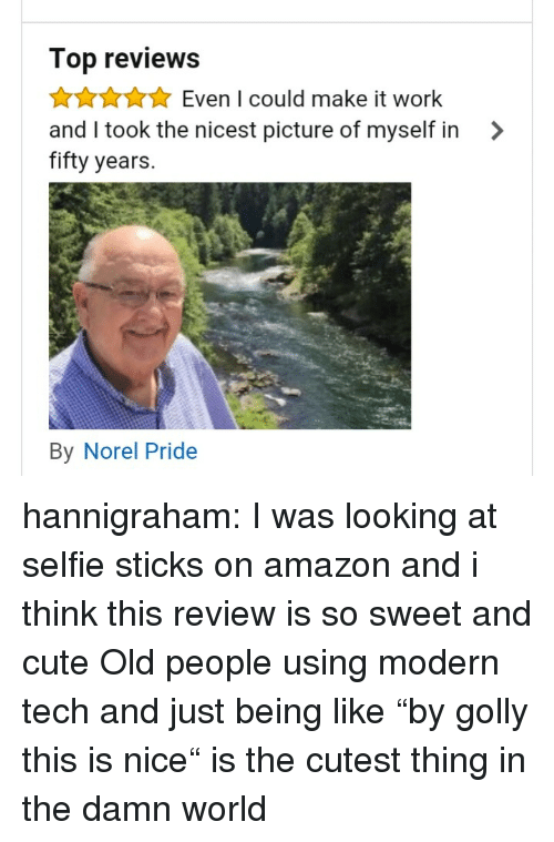 "Selfie Sticks: Top reviews  AAuEven I could make it work  and I took the nicest picture of myself in >  fifty years.  By Norel Pride hannigraham:  I was looking at selfie sticks on amazon and i think this review is so sweet and cute   Old people using modern tech and just being like ""by golly this is nice"" is the cutest thing in the damn world"