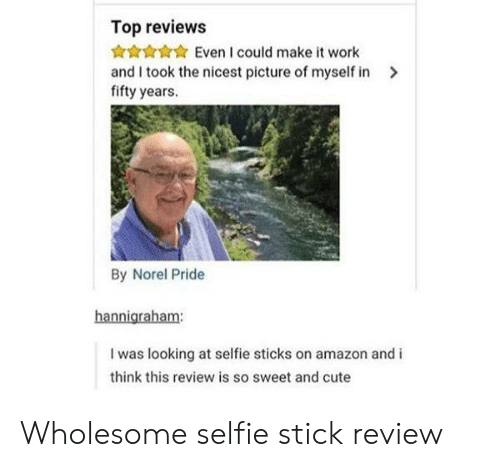 Selfie Sticks: Top reviews  Even I could make it work  and I took the nicest picture of myself in  fifty years.  By Norel Pride  hannigraham:  I was looking at selfie sticks on amazon and i  think this review is so sweet and cute Wholesome selfie stick review