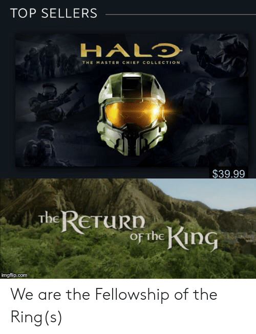 Halo, The Ring, and Master Chief: TOP SELLERS  HALO  THE MASTER CHIEF COLLECTION  $39.99  Juhe ReTuRn  of the KinG  imgflip.com We are the Fellowship of the Ring(s)