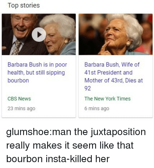 New York, News, and Tumblr: Top stories  Barbara Bush is in poor  health, but still sipping  bourbon  Barbara Bush, Wife of  41st President and  Mother of 43rd, Dies at  92  The New York Times  6 mins ago  CBS News  23 mins ago glumshoe:man the juxtaposition really makes it seem like that bourbon insta-killed her