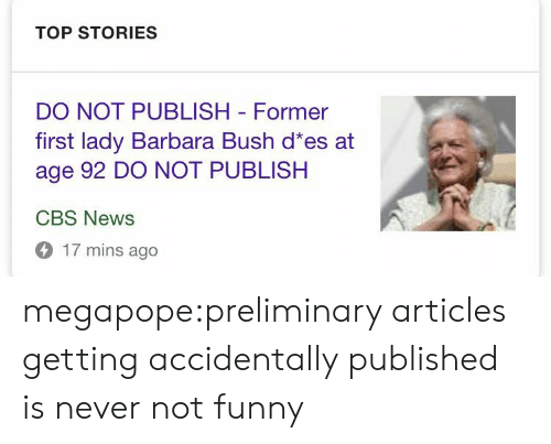 preliminary: TOP STORIES  DO NOT PUBLISH Former  first lady Barbara Bush d es at  age 92 DO NOT PUBLISH  CBS News  17 mins ago megapope:preliminary articles getting accidentally published is never not funny