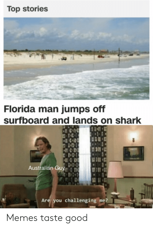 Florida Man: Top stories  Florida man jumps off  surfboard and lands on shark  Australian Guy  Are you challenging me? Memes taste good