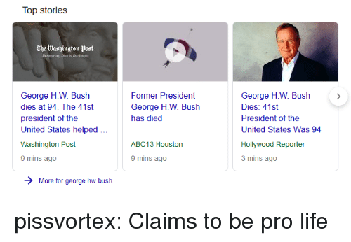 Life, Tumblr, and Abc13: Top stories  The Washington Post  George H.W. Bush  dies at 94. The 41st  president of the  United States helped  Washington Post  9 mins ago  Former President  George H.W. Bush  has died  George H.W. Bush >  Dies: 41st  President of the  United States Was 94  ABC13 Houston  Hollywood Reporter  3 mins ago  9 mins ago  More for george hw bush pissvortex: Claims to be pro life