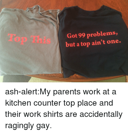 99 Problems, Ash, and Parents: Top This  Got 99 problems,  but a top ain't one. ash-alert:My parents work at a kitchen counter top place and their work shirts are accidentally ragingly gay.