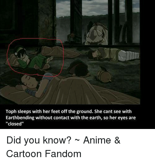 """Anime Cartoons: Toph sleeps with her feet off the ground. She cantsee with  Earthbending without contact with the earth, so her eyes are  """"closed"""" Did you know?  ~ Anime & Cartoon Fandom"""