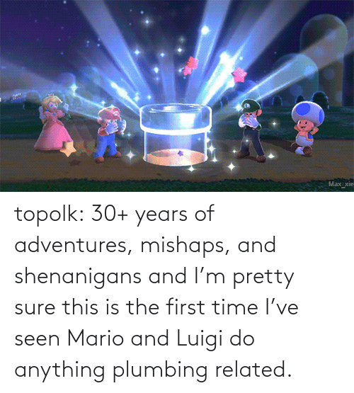 the first time: topolk:  30+ years of adventures, mishaps, and shenanigans and I'm pretty sure this is the first time I've seen Mario and Luigi do anything plumbing related.