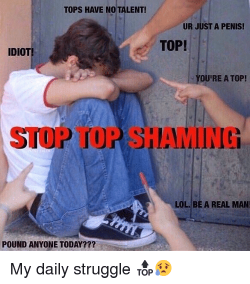 Lol, Memes, and Struggle: TOPS HAVE NO TALENT!  UR JUST A PENIS!  TOP!  IDIOT  - YOU'RE A TOP!  STOP TOP SHAMING  LOL. BE A REAL MAN  POUND ANYONE TODAY??? My daily struggle 🔝😥
