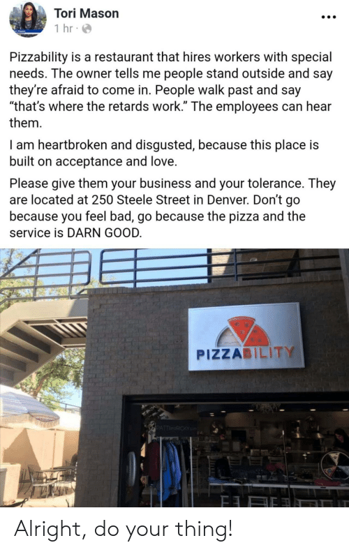 """Tori: Tori Mason  1 hr  Pizzability is a restaurant that hires workers with special  needs. The owner tells me people stand outside and say  they're afraid to come in. People walk past and say  """"that's where the retards work."""" The employees can hear  them  I am heartbroken and disgusted, because this place is  built on acceptance and love.  Please give them your business and your tolerance. They  are located at 250 Steele Street in Denver. Don't go  because you feel bad, go because the pizza and the  service is DARN GOOD.  PIZZABILITY  PATTRICKY Alright, do your thing!"""