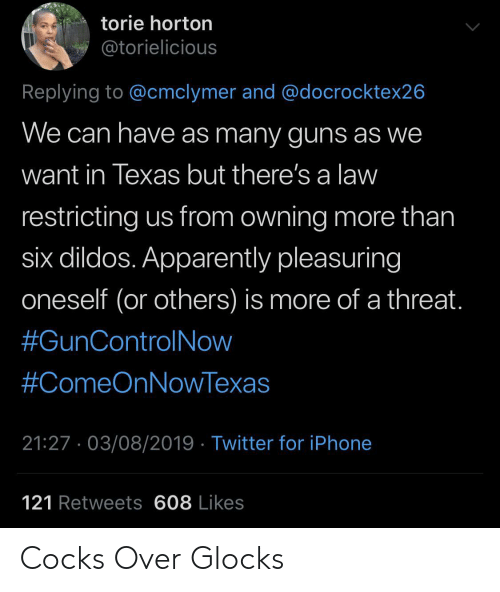 apparently: torie horton  @torielicious  Replying to @cmclymer and @docrocktex26  We can have as many guns as we  want in Texas but there's a law  restricting us from owning more than  six dildos. Apparently pleasuring  oneself (or others) is more of a threat.  #GunControlNow  #ComeOnNowTexas  21:27. 03/08/2019 Twitter for iPhone  121 Retweets 608 Likes Cocks Over Glocks