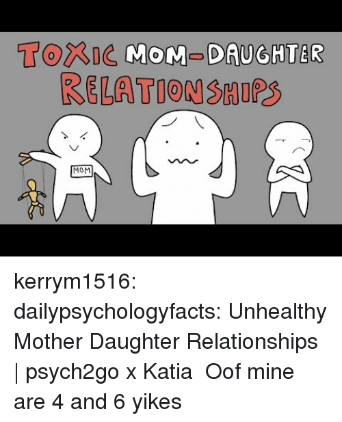 katia: Torne MOM-DAUGHTER  RELATION SHIPS  MOM kerrym1516: dailypsychologyfacts:  Unhealthy Mother Daughter Relationships   psych2go x Katia  Oof mine are 4 and 6 yikes