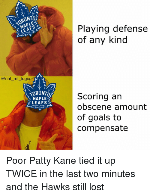 leafs: TORONTO  MAPLE  Playing defense  of any kind  LEAFS  @nhl_ref_logic  TORONTO  MAPLE  LEAFS  Scoring an  obscene amount  of goals to  compensate Poor Patty Kane tied it up TWICE in the last two minutes and the Hawks still lost