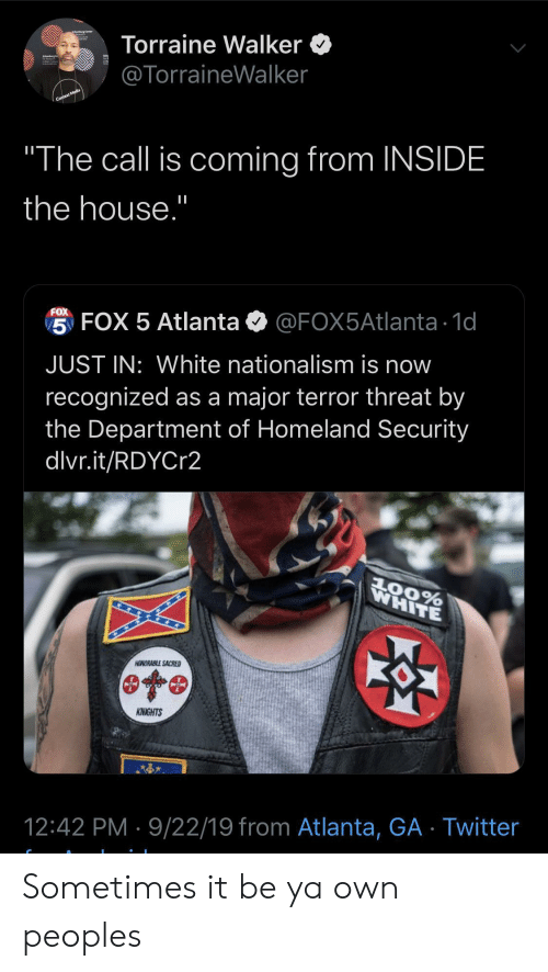 "Homeland: Torraine Walker  @TorraineWalker  Context Media  ""The call is coming from INSIDE  the house.""  FOX  5 FOX 5 Atlanta  @FOX5Atlanta 1d  JUST IN: White nationalism is now  recognized as a major terror threat by  the Department of Homeland Security  dlvr.it/RDYCr2  WHITE  AOORABLE SACRED  KNIGHTS  12:42 PM 9/22/19 from Atlanta, GA Twitter Sometimes it be ya own peoples"