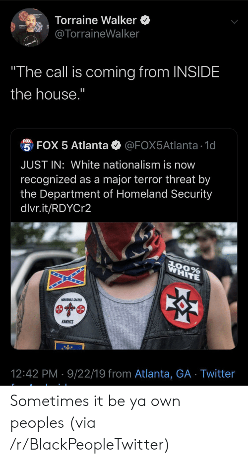 "Homeland: Torraine Walker  @TorraineWalker  Context Media  ""The call is coming from INSIDE  the house.""  FOX  5 FOX 5 Atlanta  @FOX5Atlanta 1d  JUST IN: White nationalism is now  recognized as a major terror threat by  the Department of Homeland Security  dlvr.it/RDYCr2  WHITE  AOORABLE SACRED  KNIGHTS  12:42 PM 9/22/19 from Atlanta, GA Twitter Sometimes it be ya own peoples (via /r/BlackPeopleTwitter)"