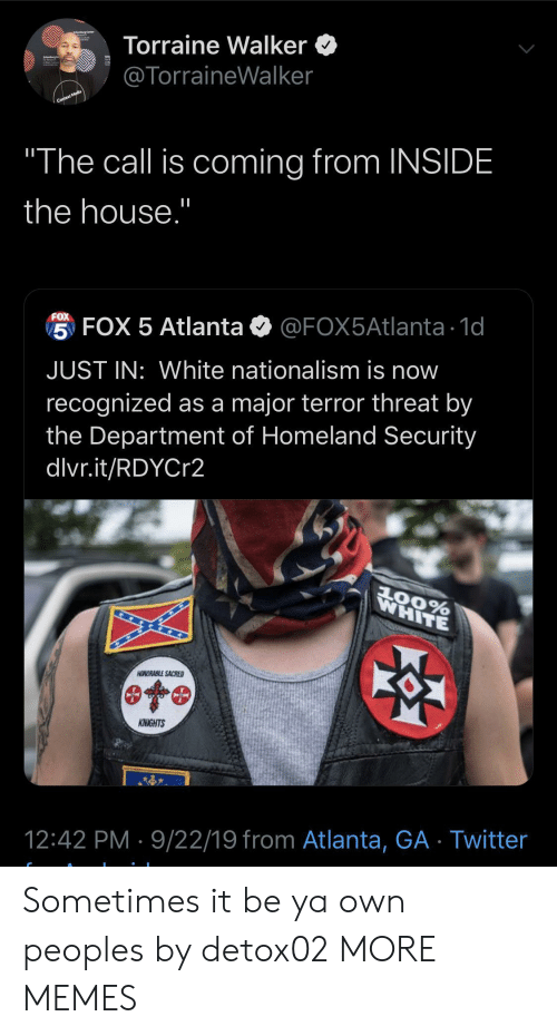 "Homeland: Torraine Walker  @TorraineWalker  Context Media  ""The call is coming from INSIDE  the house.""  FOX  5 FOX 5 Atlanta  @FOX5Atlanta 1d  JUST IN: White nationalism is now  recognized as a major terror threat by  the Department of Homeland Security  dlvr.it/RDYCr2  WHITE  AOORABLE SACRED  KNIGHTS  12:42 PM 9/22/19 from Atlanta, GA Twitter Sometimes it be ya own peoples by detox02 MORE MEMES"
