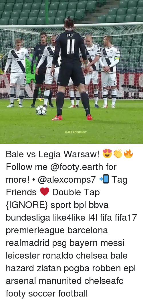 bpl: tORTUNA  FOR  BALE  RTUNA  SALEXCOMPS7  MORTUNA Bale vs Legia Warsaw! 😍👏🔥 Follow me @footy.earth for more! • @alexcomps7 📲 Tag Friends ❤️ Double Tap {IGNORE} sport bpl bbva bundesliga like4like l4l fifa fifa17 premierleague barcelona realmadrid psg bayern messi leicester ronaldo chelsea bale hazard zlatan pogba robben epl arsenal manunited chelseafc footy soccer football