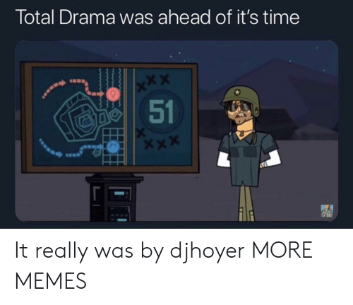 X X: Total Drama was ahead of it's time  x*X  51 It really was by djhoyer MORE MEMES