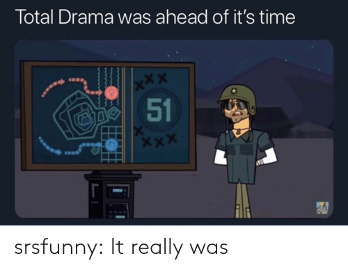 X X: Total Drama was ahead of it's time  x*X  51 srsfunny:  It really was