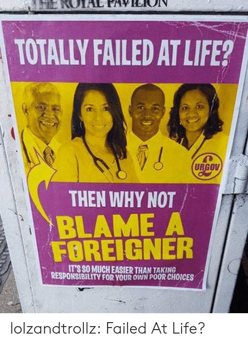 Life, Tumblr, and Blog: TOTALLY FAILED AT LIFE?  URGOV  THEN WHY NOT  BLAME A  FOREIGNER  IT'S SO MUCH EASIER THAN TAKING  RESPONSIBILITY FOR YOUR OWN POOR CHOICES lolzandtrollz:  Failed At Life?