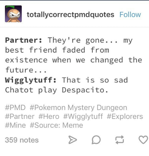 pokemon mystery dungeon: totallycorrectpmdquotes Follow  Partner: They 're gone... my  best friend faded from  existence when we changed the  future...  Wigglytuff: That is so sad  Chatot play Despacito.  #PMD #Pokemon Mystery Dungeon  #Partner #Hero #Wigglytuff #Explorers  #Mine #Source: Meme  359 notes
