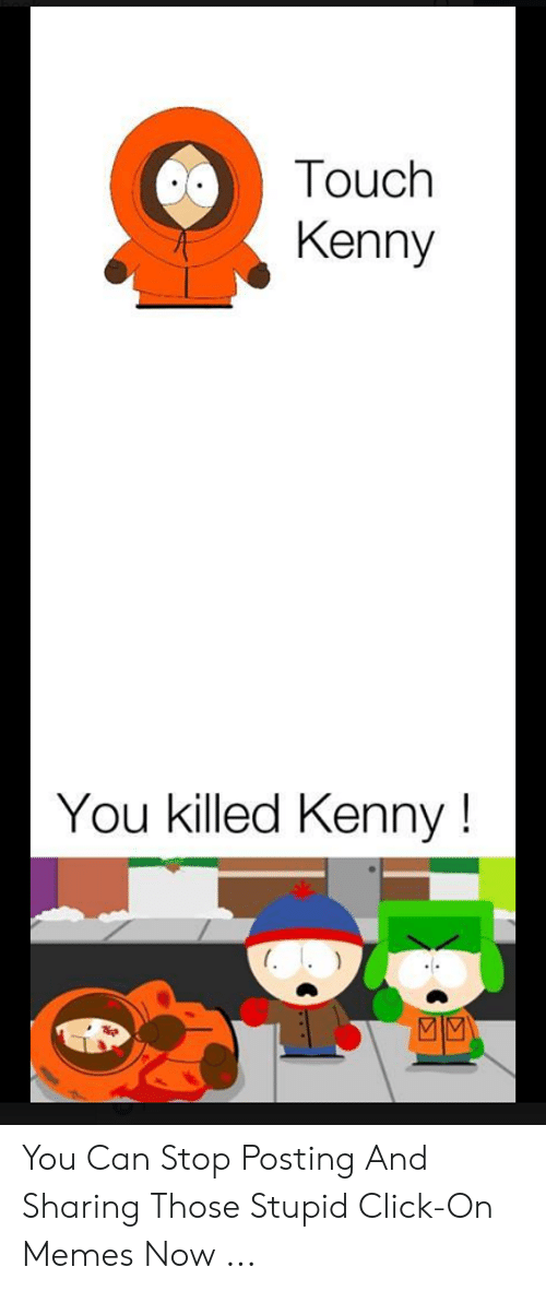 Killed Kenny: Touch  Kenny  You killed Kenny! You Can Stop Posting And Sharing Those Stupid Click-On Memes Now ...