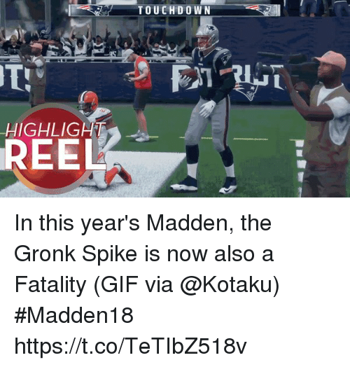 oed: TOUCHD O WN  8  HIGHLIGHT  REEL In this year's Madden, the Gronk Spike is now also a Fatality  (GIF via @Kotaku) #Madden18  https://t.co/TeTIbZ518v