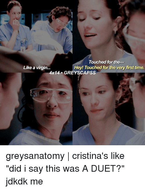 """duets: Touched for the  Hey! Touched for the very first time.  Like a virgin  4x14 GREY SCAPSS greysanatomy 