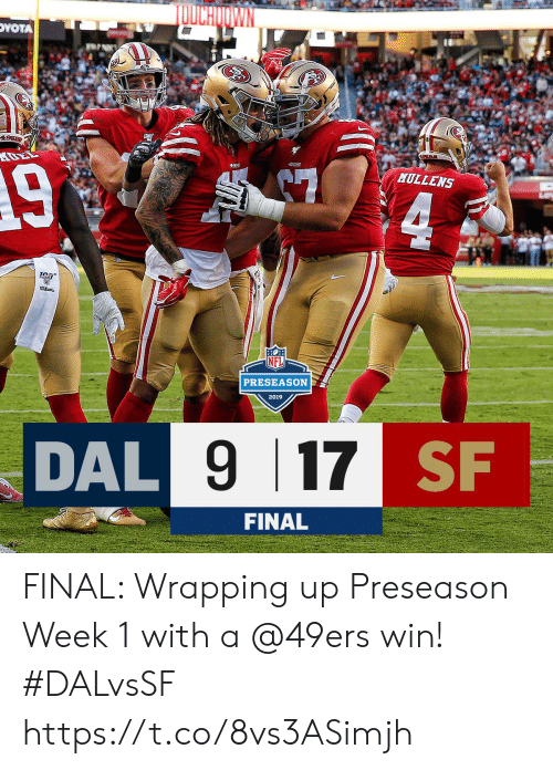 preseason: TOUCHOOWN  DYOTA  49EB  458RS  493  MULLENS  4  PRESEASON  2019  DAL 9 17 SF  FINAL FINAL: Wrapping up Preseason Week 1 with a @49ers win! #DALvsSF https://t.co/8vs3ASimjh