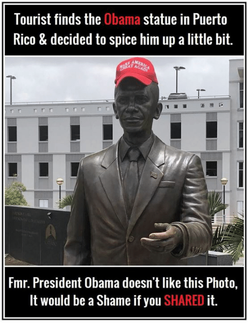 Puerto Rico: Tourist finds the Obama statue in Puerto  Rico & decided to spice him up a little bit.  Fmr. President Obama doesn't like this Photo,  It would be a Shame if you SHARED it.
