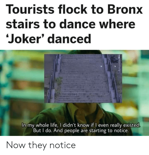 Bronx: Tourists flock to Bronx  stairs to dance where  Joker' danced  In my whole life, I didn't know if I even really existed.  But I do. And people are starting to notice. Now they notice