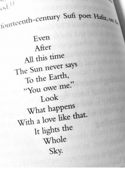 "Poet: tourteenth-century Sufi  poet Hafz, on  Even  After  All this time  The Sun never says  To the Earth  ""You owe me.""  Look  What happens  With a love like that.  It lights the  Whole  Sky.  93"