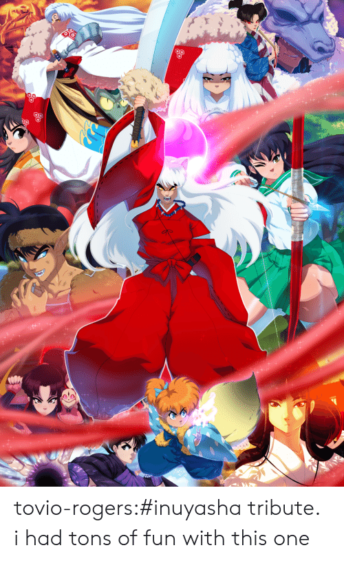 Tribute: tovio-rogers:#inuyasha tribute. i had tons of fun with this one