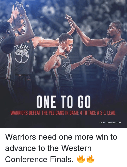 Western Conference Finals: TOW  ONE TO GO  WARRIORS DEFEAT THE PELICANS IN GAME 4 TO TAKE A 3-1 LEAD  OL Warriors need one more win to advance to the Western Conference Finals. 🔥🔥