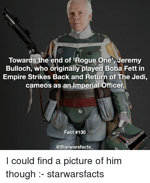 strike back: Towards the end of Rogue One, Jeremy  Bulloch, who originally played Boba Fett in  Empire Strikes Back and Return of The Jedi,  cameos as an Imperial Officer.  Fact #130  @Starwars facts I could find a picture of him though :- starwarsfacts