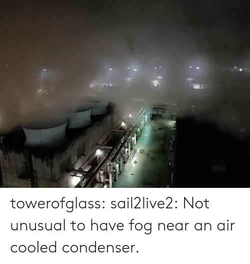 Near: towerofglass: sail2live2: Not unusual to have fog near an air cooled condenser.