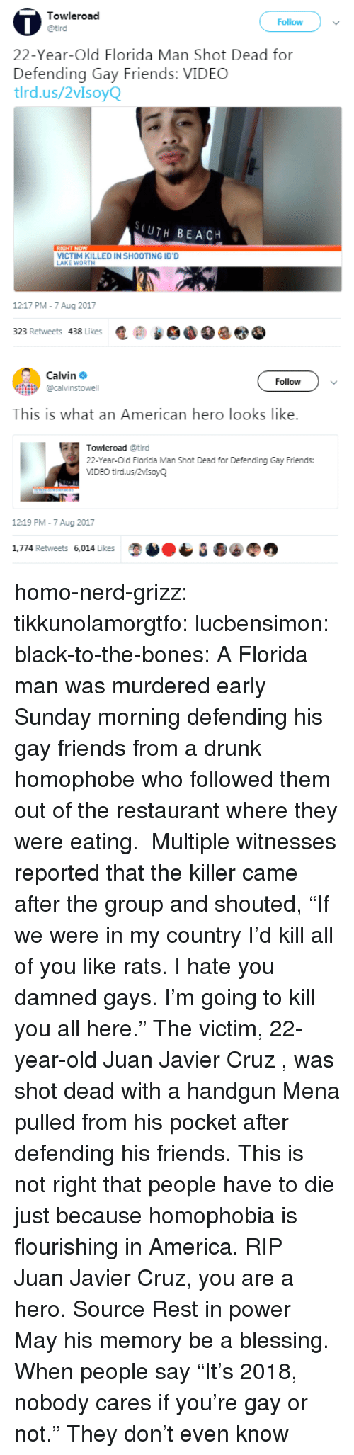 "America, Bones, and Drunk: Towleroad  Follow  22-Year-Old Florida Man Shot Dead for  Defending Gay Friends: VIDEC  tlrd.us/2vIsoyQ  (UTH BEACH  VICTIM KILLED IN SHOOTING ID'D  AKE WORTH  1217 PM-7 Aug 2017  323 Retweets 438 Likes匿@   Calvin Φ  @calvinstowell  Follow  This is what an American hero looks like.  Towleroad @tird  22-Year-Old Florida Man Shot Dead for Defending Gay Friends:  VIDEO tird.us/2vlsoyQ  12:19 PM-7 Aug 2017  1,774 Retweets 6,014 Likes homo-nerd-grizz: tikkunolamorgtfo:  lucbensimon:  black-to-the-bones:     A Florida man was murdered early Sunday morning defending his gay friends from a drunk homophobe who followed them out of the restaurant where they were eating.  Multiple witnesses reported that the killer came after the group and shouted, ""If we were in my country I'd kill all of you like rats. I hate you damned gays. I'm going to kill you all here.""   The victim, 22-year-old Juan Javier Cruz , was shot dead with a handgun Mena pulled from his pocket after defending his friends.   This is not right that people have to die just because homophobia is flourishing in America. RIP   Juan Javier Cruz, you are a hero. Source   Rest in power  May his memory be a blessing.   When people say ""It's 2018, nobody cares if you're gay or not."" They don't even know"
