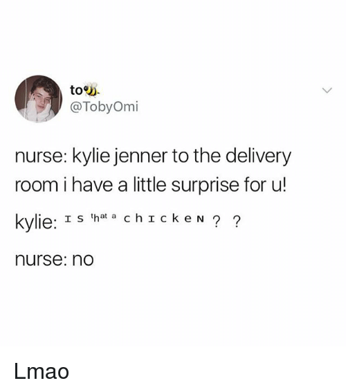 Kylie Jenner, Lmao, and Girl Memes: toy.  @TobyOmi  nurse: kylie jenner to the delivery  room i have a little surprise for u!  kylie: Is 'hat a ch I ckeN ?  nurse: no Lmao