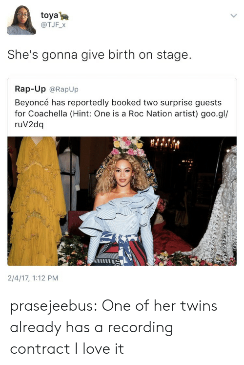 Coachella: toya  @TJF_X  She's gonna give birth on stage.  Rap-Up @RapUp  Beyoncé has reportedly booked two surprise guests  for Coachella (Hint: One is a Roc Nation artist) goo.gl/  ruV2dq  2/4/17, 1:12 PM prasejeebus: One of her twins already has a recording contract I love it