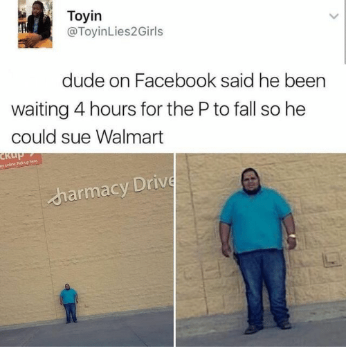 The P: Toyin  @ToyinLies2Girls  dude on Facebook said he been  waiting 4 hours for the P to fall so he  could sue Walmart  es online Pickuphere  harmacy Driv
