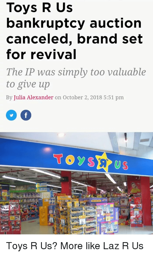 Toys R Us, Bankruptcy, and Toys: Toys R Us  bankruptcy auctiorn  canceled, brand set  for revival  The IP was simply too valuable  to give up  By Julia Alexander on October 2, 2018 5:51 pm  TOYSE US  V Exclusive