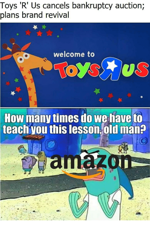 How Many Times, Old Man, and Toys R Us: Toys 'R' Us cancels bankruptcy auction;  plans brand revival  welcome to  How  many times do we have to  teach you this lesson old man?  amaz