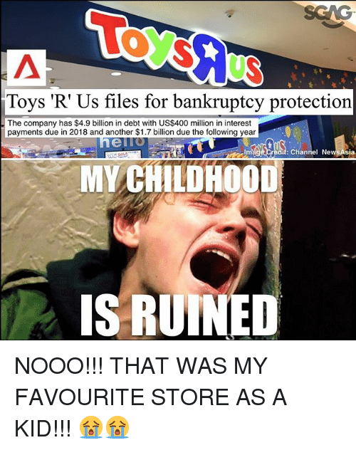 Memes, Toys R Us, and Bankruptcy: Toys 'R Us files for bankruptcy protection  The company has $4.9 billion in debt with US$400 million in interest  payments due in 2018 and another $1.7 billion due the following year  ello  Im  it: Channel NewsAsia  MY CHILDHOOD  IS RUINED NOOO!!! THAT WAS MY FAVOURITE STORE AS A KID!!! 😭😭