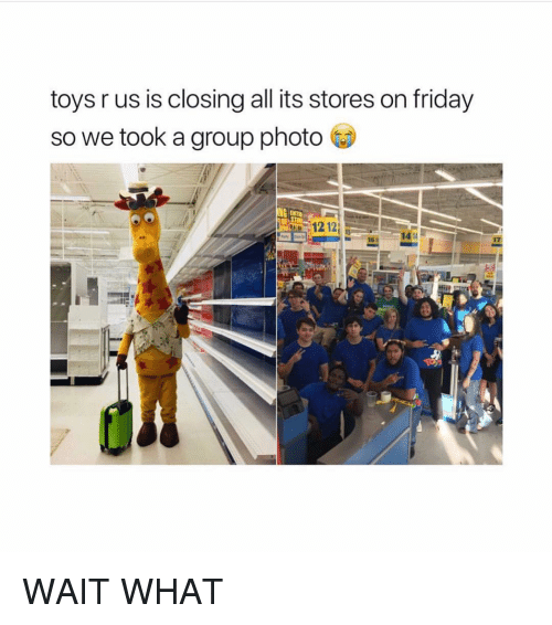 Friday, Memes, and Toys R Us: toys r us is closing all its stores on friday  so we took a group photo  12121  16 141  17 WAIT WHAT