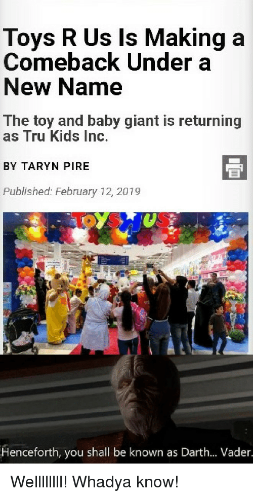 Darth Vader, Toys R Us, and Giant: Toys R Us Is Making a  Comeback Under a  New Name  The toy and baby giant is returning  as Tru Kids Inc.  BY TARYN PIRE  Published: February 12, 2019  Henceforth, you shall be known as Darth... Vader.