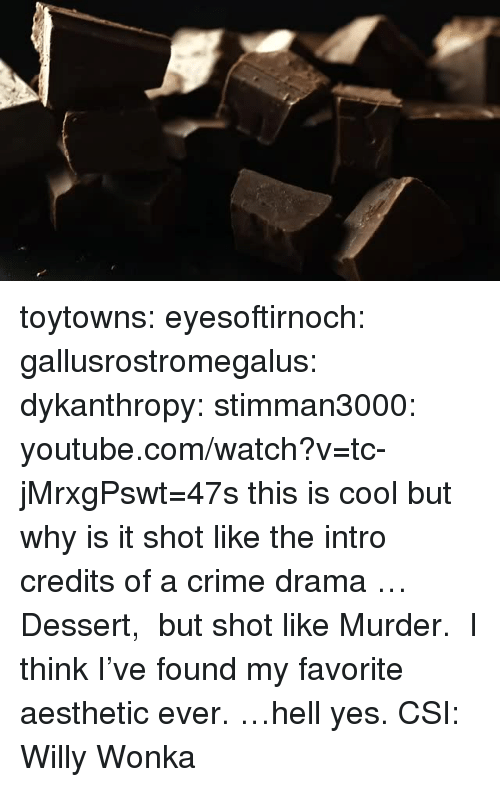 Crime, Target, and Tumblr: toytowns: eyesoftirnoch:  gallusrostromegalus:  dykanthropy:  stimman3000: youtube.com/watch?v=tc-jMrxgPswt=47s this is cool but why is it shot like the intro credits of a crime drama  …Dessert, but shot like Murder. I think I've found my favorite aesthetic ever.  …hell yes.  CSI: Willy Wonka