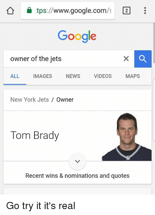 New York Jets: tps://www.google.com/ 2  Google  owner of the jets  ALL IMAGES NEWS VIDEOS MAPS  New York Jets  Owner  Tom Brady  Recent wins & nominations and quotes Go try it it's real