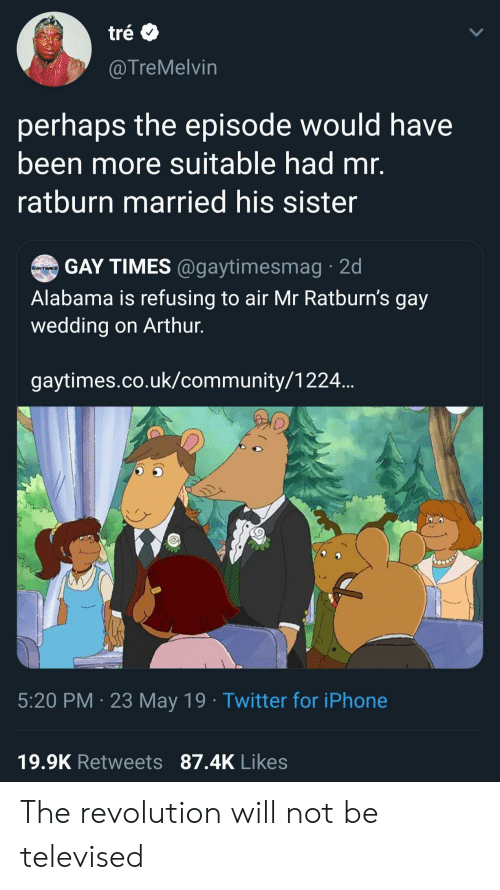 Arthur, Community, and Iphone: tré  @TreMelvin  perhaps the episode would have  been more suitable had mr.  ratburn married his sister  GAY TIMES @gaytimesmag 2d  GAYTIMES  Alabama is refusing to air Mr Ratburn's gay  wedding on Arthur.  gaytimes.co.uk/community/1224..  5:20 PM 23 May 19 Twitter for iPhone  19.9K Retweets 87.4K Likes The revolution will not be televised